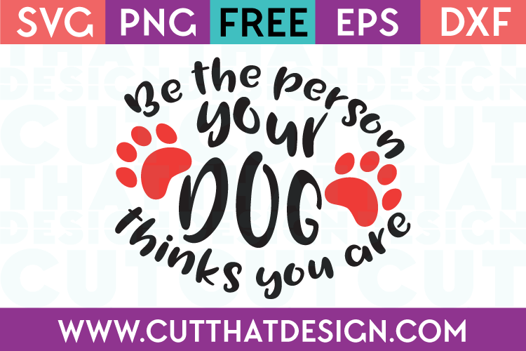 Free SVG Files Be the person your dog things you are